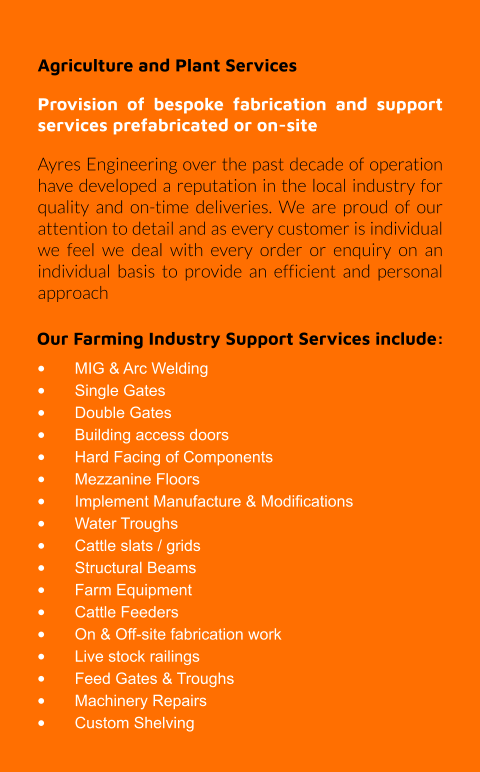 Our Farming Industry Support Services include: •	MIG & Arc Welding •	Single Gates •	Double Gates •	Building access doors •	Hard Facing of Components •	Mezzanine Floors •	Implement Manufacture & Modifications •	Water Troughs •	Cattle slats / grids •	Structural Beams •	Farm Equipment •	Cattle Feeders •	On & Off-site fabrication work •	Live stock railings •	Feed Gates & Troughs •	Machinery Repairs •	Custom Shelving Agriculture and Plant Services Provision of bespoke fabrication and support services prefabricated or on-site Ayres Engineering over the past decade of operation have developed a reputation in the local industry for quality and on-time deliveries. We are proud of our attention to detail and as every customer is individual we feel we deal with every order or enquiry on an individual basis to provide an efficient and personal approach