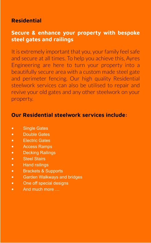 Residential  Secure & enhance your property with bespoke steel gates and railings It is extremely important that you, your family feel safe and secure at all times. To help you achieve this, Ayres Engineering are here to turn your property into a beautifully secure area with a custom made steel gate and perimeter fencing. Our high quality Residential steelwork services can also be utilised to repair and revive your old gates and any other steelwork on your property.  Our Residential steelwork services include:  •	Single Gates •	Double Gates •	Electric Gates •	Access Ramps •	Decking Railings •	Steel Stairs •	Hand railings •	Brackets & Supports •	Garden Walkways and bridges •	One off special designs •	And much more …