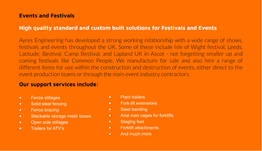 Events and Festivals High quality standard and custom built solutions for Festivals and Events Ayres Engineering has developed a strong working relationship with a wide range of shows, festivals and events throughout the UK. Some of these include Isle of Wight festival, Leeds, Latitude, Bestival, Camp Bestival, and Lapland UK in Ascot - not forgetting smaller up and coming festivals like Common People. We manufacture for sale and also hire a range of different items for use within the construction and destruction of events, either direct to the event production teams or through the main event industry contractors. Our support services include:  •	Fence stillages •	Solid steel fencing •	Fence bracing •	Stackable storage mesh boxes •	Open side stillages •	Trailers for ATV's •	Plant trailers •	Fork lift extensions •	Steel banding •	Arial man cages for forklifts •	Staging feet •	Forklift attachments •	And much more