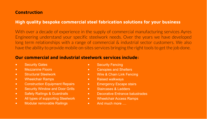 Construction High quality bespoke commercial steel fabrication solutions for your business With over a decade of experience in the supply of commercial manufacturing services Ayres Engineering understand your specific steelwork needs. Over the years we have developed long term relationships with a range of commercial & industrial sector customers. We also have the ability to provide mobile on-sites services bringing the right tools to get the job done.  Our commercial and industrial steelwork services include: •	Security Gates •	Mezzanine Floors •	Structural Steelwork •	Wheelchair Ramps •	Construction Equipment Repairs •	Security Window and Door Grills •	Safety Railings & Guardrails •	All types of supporting Steelwork •	Modular removable Railings •	Security Fencing •	Canopies and Shelters •	Wire & Chain Link Fencing •	Raised walkways •	Emergency Escape stairs •	Staircases & Ladders •	Decorative Entrance balustrades •	Wheelchair Access Ramps  •	And much more ....